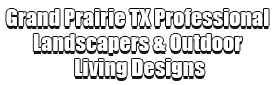 Grand Prairie TX Professional Landscapers & Outdoor Living Designs
